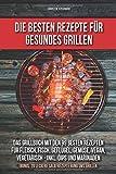 Die besten Rezepte für das gesunde Grillen: Das Grillbuch mit den 99 besten Rezepten Fleisch, Fisch, Geflügel, Gemüse, vegan, vegetarisch Inkl. Dips und Marinaden Bonus: 20 leckere Salatrezepte