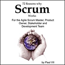 72 Reasons Why Scrum Works: For the Agile Scrum Master, Product Owner, Stakeholder, and Development Team