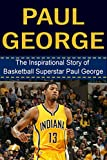 Paul George: The Inspirational Story of Basketball Superstar Paul George (Paul George Unauthorized Biography, Indiana Pacers, Fresno State, NBA Books)