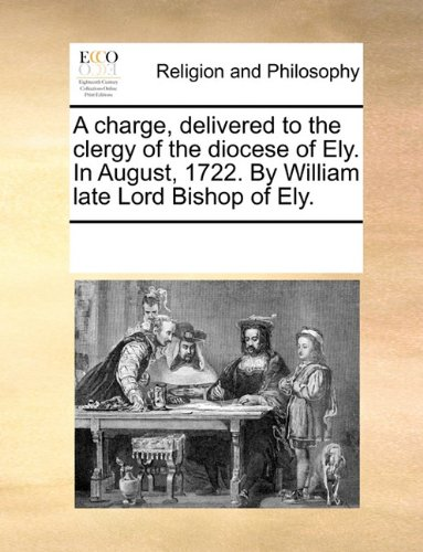 A charge, delivered to the clergy of the diocese of Ely. In August, 1722. By William late Lord Bishop of Ely.