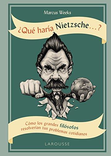 ¿Qué haría Nietzsche ....? (Larousse - Libros Ilustrados/ Prácticos - Arte Y Cultura) por Marcus Weeks