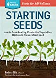 Starting Seeds: How to Grow Healthy, Productive Vegetables, Herbs, and Flowers from Seed. A Storey BASICS® Title
