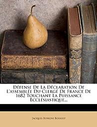 Defense de La Declaration de L'Assemblee Du Clerge de France de 1682 Touchant La Puissance Ecclesiastique... par Jacques Bénigne Bossuet