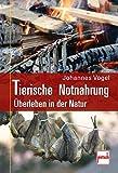 Tierische Notnahrung: Survivalwissen für Extremsituationen - Johannes Vogel