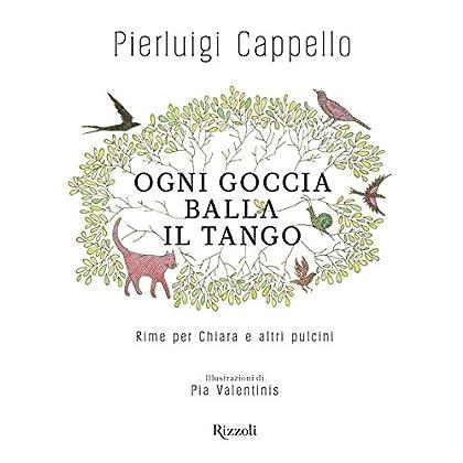 Ogni Goccia Balla Il Tango: Rime Per Chiara E Altri Pulcini
