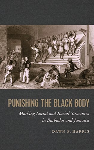 Punishing the Black Body: Marking Social and Racial Structures in Barbados and Jamaica (Race in the Atlantic World, 1700-1900)