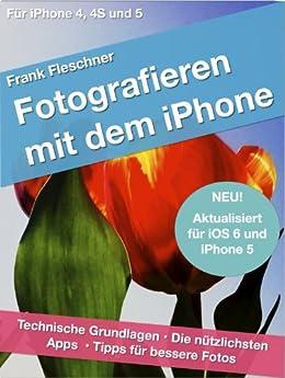 Fotografieren mit dem iPhone: Technische Grundlagen. Die nützlichsten Apps. Tipps für bessere Fotos. Für iPhone 4, 4S und 5