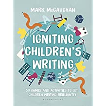 Igniting Children's Writing: 50 games and activities to get children writing brilliantly