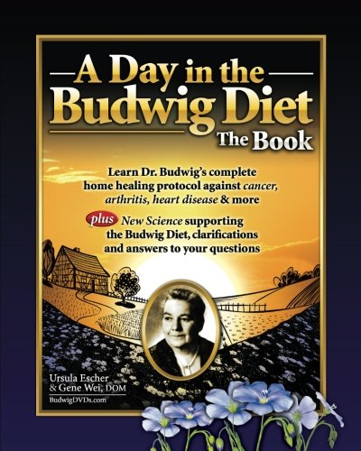 Day in the Budwig Diet: The Book: Learn Dr Budwigs Complete Home Healing Protocol Against Cancer, Arthritis, Heart Disease & More: Volume 1