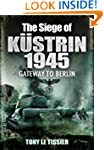The Siege of Kustrin 1945: Gateway to...