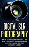 Digital SLR Photography: Basic Digital Photography Tips And Tricks For Taking Amazing Pictures And Shooting Awesome Videos (Photography, SLR, DSLR, Photography for beginners)