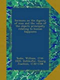 Sermons on the dignity of man and the value of the objects principally relating to human happiness