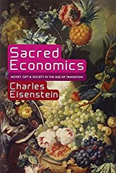 Sacred Economics: Money, Gift, and Society in the Age of Transition by Charles Eisenstein (2011-07-12)