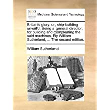 Britain's glory: or, ship-building unvail'd. Being a general director, for building and compleating the said machines. By William Sutherland, ... The second edition. by William Sutherland (2010-06-10)