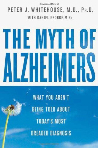 The Myth of Alzheimer's: What You Aren't Being Told About Today's Most Dreaded Diagnosis by Peter J. Whitehouse (2008-01-08)