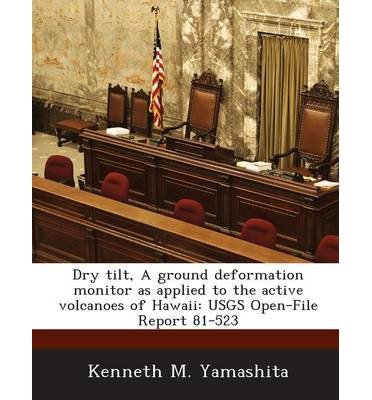 Dry Tilt, a Ground Deformation Monitor as Applied to the Active Volcanoes of Hawaii: Usgs Open-File Report 81-523 (Paperback) - Common