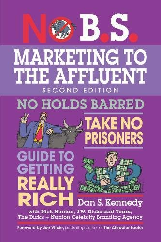 No B.S. Marketing to the Affluent: The Ultimate, No Holds Barred, Take No Prisoners Guide to Getting Really Rich -