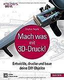 Mach was mit 3D-Druck!: Entwickle, drucke und baue deine DIY-Objekte. Inklusive der 3D-Modelle aller Projekte