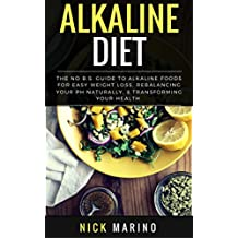 Alkaline Diet: The No B.S. Guide to Alkaline Foods for Easy Weight Loss, Rebalancing Your pH Naturally, & Transforming Your Health - Includes Beginners ... Plan (Clean Eating Series) (English Edition)