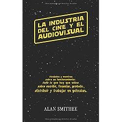 La Industria del Cine y el Audiovisual: Verdades y mentiras sobre su funcionamiento: todo lo que hay que saber sobre escribir, financiar, producir, distribuir y trabajar en peliculas. (Libros de Cine)