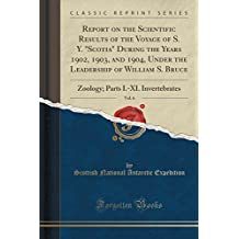 "Report on the Scientific Results of the Voyage of S. Y. ""Scotia"" During the Years 1902, 1903, and 1904, Under the Leadership of William S. Bruce, Vol. ... Parts I.-XI. Invertebrates (Classic Reprint)"