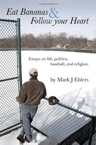 Eat Bananas and Follow Your Heart: Essays on Life, Politics, Baseball and Religion by Mark J. Ehlers (2011-06-03)