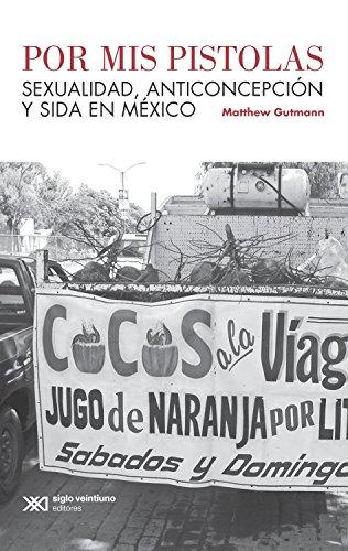 Por mis pistolas: Sexualidad, anticoncepción y sida en México (Antropología) por Matthew Gutmann