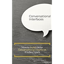 Conversational Interfaces: How to build clever Conversational Interfaces in a few hours (English Edition)