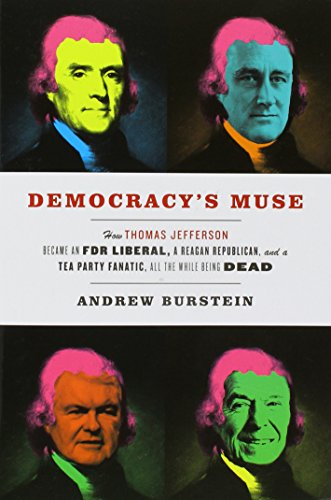 Democracy's Muse: How Thomas Jefferson Became an FDR Liberal, a Reagan Republican, and a Tea Party Fanatic, All the While Being Dead por Andrew Burstein