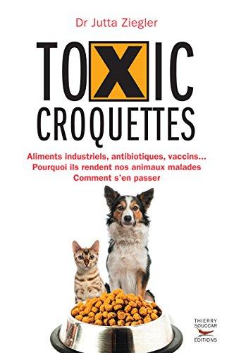 Toxic croquettes: Aliments industriels, antibiotiques, vaccins Pourquoi ils rendent nos animaux malades, comment s'en passer