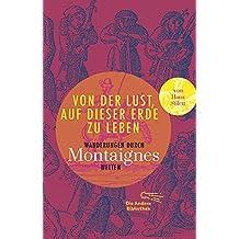 Von der Lust, auf dieser Erde zu leben: Wanderungen durch Montaignes Welten (Sonderausgabe der Anderen Bibliothek, Band 6)