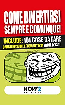 COME DIVERTIRSI SEMPRE E COMUNQUE! Vol. 2: Include: 101 cose da fare divertentissime e fuori di testa, prima dei 30! (HOW2 Edizioni 39) (Italian Edition)