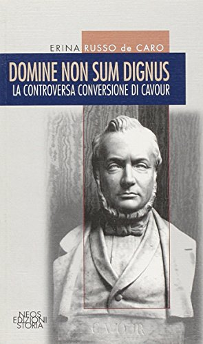Domine non sum dignus. La controversa conversione di Cavour (Storia e memorie)