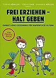 Frei erziehen - Halt geben: Christliche Erziehung für unperfekte Eltern. Ein Praxisbuch