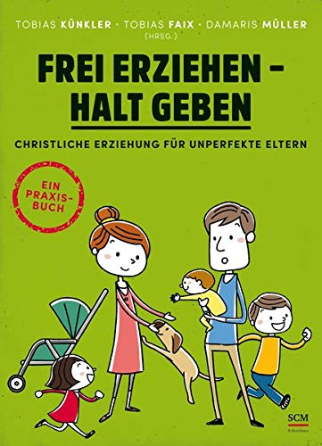 Frei erziehen - Halt geben: Christliche Erziehung für unperfekte Eltern. Ein Praxisbuch -