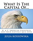 What Is The Capital Of...: N. & S. American Countries and their Capitals quiz book (Countries and Capitals 3)