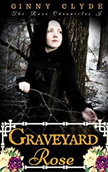 Graveyard Rose: A Gothic Paranormal Romance (The Rose Chronicles Book 1) by [Clyde, Ginny]