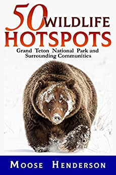 50 Wildlife Hotspots: Grand Teton National Park and Surrounding Communities by [Henderson, Moose]