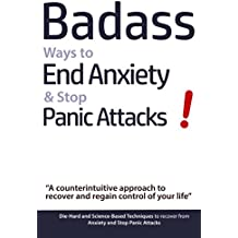 Badass Ways to End Anxiety & Stop Panic Attacks! - A counterintuitive approach to recover and regain control of your life: Die-Hard and Science-Based Techniques ... Anxiety & Panic Attacks (English Edition)