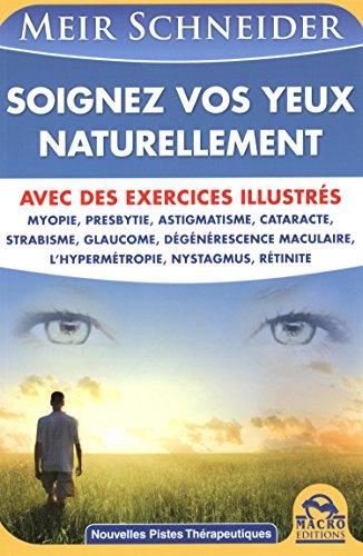 Soignez vos yeux naturellement : Avec des exercices illustrés - Myopie, presbytie, astigmatisme, cataracte, strabisme, glaucome, dégénérescence maculaire, l'hypermétropie, nystagmus, rétinite