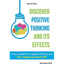 Discover positive thinking and its effects: Free yourself from negative thinking and live a happy successful life!