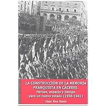 La Construcción de la Memoria Franquista en Cáceres: Héroes, espacio y tiempo para un nuevo Estado (1936-1941) (Para dialogar con el pasado)