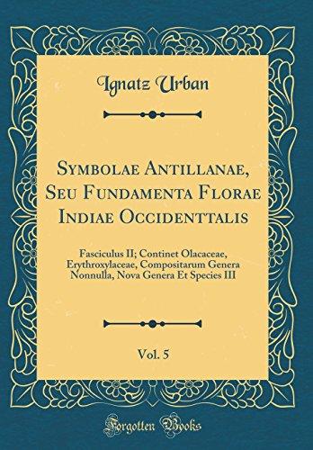 Symbolae Antillanae, Seu Fundamenta Florae Indiae Occidenttalis, Vol. 5: Fasciculus II; Continet Olacaceae, Erythroxylaceae, Compositarum Genera Nonnu