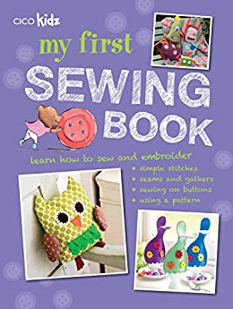 My First Sewing Book: 35 easy and fun projects for children aged 7 years old + by [CICO Books]