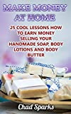 Make Money At Home: 25 Cool Lessons How To Earn Money Selling Your Handmade Soap, Body Lotions And Body Butter: (Soap Making, DIY Soap, Home-Based Business) (English Edition)