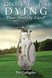 Golf Is Dying. Does Anybody Care? by Pat Gallagher (2013-12-05)