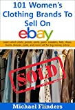 101 Women's Clothing Brands To Sell On eBay: Learn which shirts jackets pants jeans sweaters hats shoes boots dresses coats and more sell for big money online (English Edition)