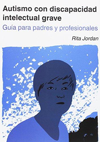 Autismo con discapacidad intelectual grave. Guía para padres y profesionales. por Rita Jordan