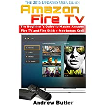 Amazon Fire TV: The Beginner's Guide to Master Amazon Fire TV and Fire Stick (Amazon Fire TV, tips and tricks, home tv, streaming) + free bonus Kodi (Fire TV, free tv, user guides Book 2)