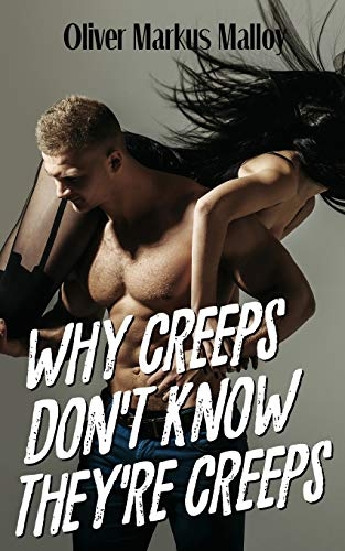 Why Creeps Don't Know They're Creeps: What Game of Thrones can teach us about relationships and Hollywood scandals (Educated Rants and Wild Guesses, Band 2) (Games Hollywood Dating)